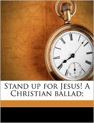 Stand up for Jesus! A Christian ballad; - Created by Thomas Hewlings] 1808-1868. [Stockton