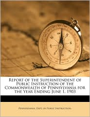 Report of the Superintendent of Public Instruction of the Commonwealth of Pennsylvania for the Year Ending June 1, 1903 Volume 1903 - Created by Pennsylvania. Dept. of Public Instructio