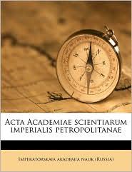 Acta Academiae scientiarum imperialis petropolitanae - Created by Imperatorskaia akademia nauk (Russia)