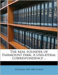 The real founder of Fairmount park. A unilateral correspondence. - M Russell 1819-1906 Thayer