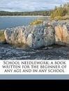 School Needlework; A Book Written for the Beginner of Any Age and in Any School - Olive C Hapgood
