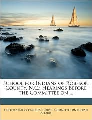 School for Indians of Robeson County, N.C.: Hearings Before the Committee on. - Created by United States Congress. House . Committe