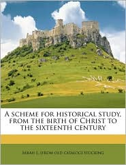 A Scheme For Historical Study, From The Birth Of Christ To The Sixteenth Century - Sarah L. [From Old Catalog] Stocking