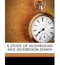 A Study of Mushrooms and Mushroom Spawn - Edward Henry Jacob