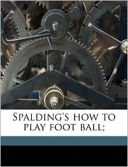 Spalding's how to play foot ball; - Created by Walter Chauncey 1859- [from old c Camp