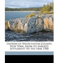 History of Westchester County, New York, from Its Earliest Settlement to the Year 1900 - Frederic Shonnard
