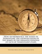 How to Pronounce the Names in Shakespeare; The Pronunication of the Names in the Dramatis Personae of Each of Shakespeare's Plays