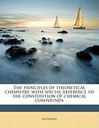 The Principles of Theoretical Chemistry, with Special Reference to the Constitution of Chemical Compounds