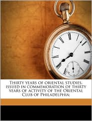 Thirty years of oriental studies, issued in commemoration of thirty years of activity of the Oriental Club of Philadelphia; - Created by Oriental Club Of Philadelphia