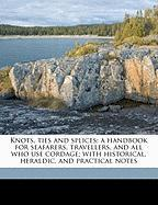 Knots, Ties and Splices; A Handbook for Seafarers, Travellers, and All Who Use Cordage; With Historical, Heraldic, and Practical Notes