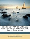 The Life of Major-General Sir Charles William Wilson, Royal Engineers - Charles Moore Watson
