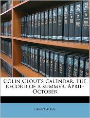 Colin Clout's Calendar. The Record Of A Summer. April-October - Grant Allen