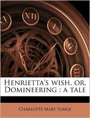 Henrietta's wish, or, Domineering: a tale - Charlotte Mary Yonge