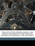The Gate to the Hebrew, Arabic, and Syriac, Unlocked by a New and Easy Method of Acquiring: The Accidence