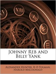 Johnny Reb and Billy Yank - Alexander Hunter, R O Tolman, Harold Macdonald