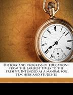 History and Progress of Education: From the Earliest Times to the Present. Intended as a Manual for Teachers and Students