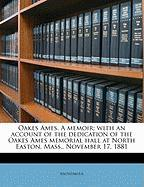 Oakes Ames. a Memoir; With an Account of the Dedication of the Oakes Ames Memorial Hall at North Easton, Mass., November 17, 1881
