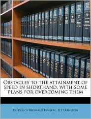 Obstacles to the Attainment of Speed in Shorthand, with Some Plans for Overcoming Them - Frederick Reginald Beygrau, H. H. Arnston