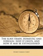 The Slave Trade, Domestic and Foreign: Why It Exists, and How It May Be Extinguished