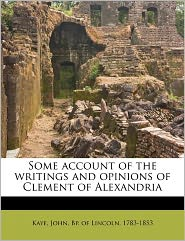 Some Account Of The Writings And Opinions Of Clement Of Alexandria - John Bp. Of Lincoln 1783-1853 Kaye