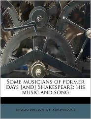 Some Musicians Of Former Days [And] Shakespeare - Romain Rolland, A H Moncur-Sime
