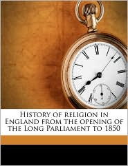 History of religion in England from the opening of the Long Parliament to 1850 - John Stoughton