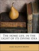 Brown, James Baldwin: The home life, in the light of its divine idea