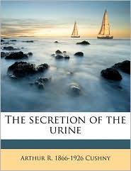 The secretion of the urine - Arthur R. 1866-1926 Cushny
