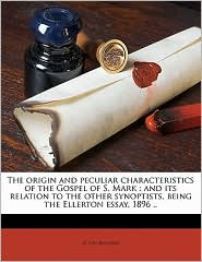 The origin and peculiar characteristics of the Gospel of S. Mark: and its relation to the other synoptists, being the Ellerton essay, 1896. - JC Du Buisson