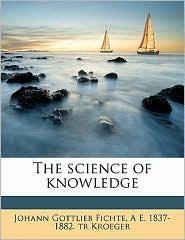 The science of knowledge - Johann Gottlieb Fichte, A E. 1837-1882. tr Kroeger