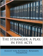 The stranger: a play, in five acts - August von Kotzebue, Benjamin  Thompson