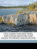 Old Lamps for New Ones, and Other Sketches and Essays Hitherto Uncollected