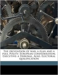 The prevention of war: a plan and a plea. Polity: European confederation. Executive: a tribunal. Also, Electoral qualification - Edward Hanson, Thomas Electoral qualification Single