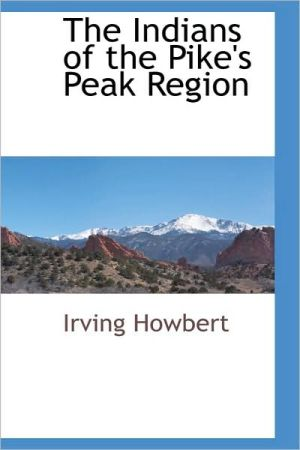 The Indians Of The Pike's Peak Region - Irving Howbert