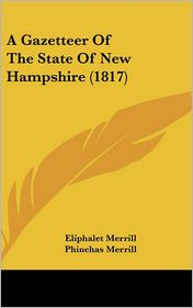 A Gazetteer Of The State Of New Hampshire (1817) - Eliphalet Merrill (Editor), Phinehas Merrill (Editor)