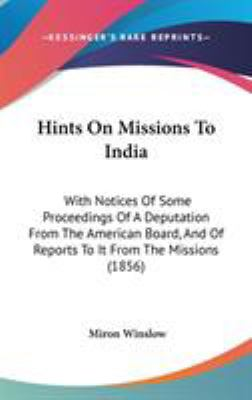 Hints On Missions To India: With Notices Of Some Proceedings Of A Deputation From The American Board, And Of Reports To It From The Missions (1856)