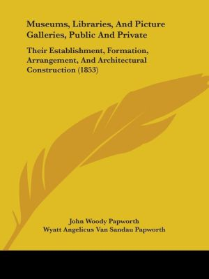 Museums, Libraries, And Picture Galleries, Public And Private - John Woody Papworth
