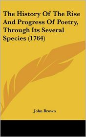 The History Of The Rise And Progress Of Poetry, Through Its Several Species (1764) - John Brown