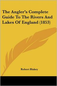 The Angler's Complete Guide To The Rivers And Lakes Of England (1853) - Robert Blakey