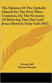 The Opinion Of The Catholic Church For The First Three Centuries, On The Necessity Of Believing That Our Lord Jesus Christ Is Truly God (1825) - George Bull