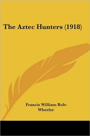 The Aztec Hunters (1918) - Francis William Rolt-Wheeler