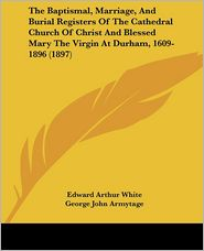 The Baptismal, Marriage, And Burial Registers Of The Cathedral Church Of Christ And Blessed Mary The Virgin At Durham, 1609-1896 (1897) - Edward Arthur White