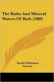 The Baths And Mineral Waters Of Bath (1880) - Randle Wilbraham Falconer