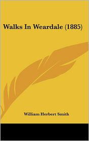 Walks In Weardale (1885) - William Herbert Smith