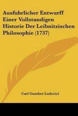 Ausfuhrlicher Entwurff Einer Vollstandigen Historie Der Leibnitzischen Philosophie (1737) - Carl Gunther Ludovici (editor)
