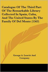 Catalogue Of The Third Part Of The Remarkable Library Collected In Spain, Cuba, And The United States By The Family Of Del Monte (1563) - George A. Leavitt And Company