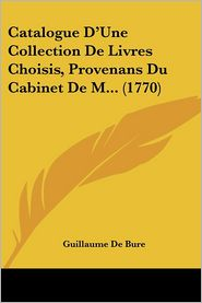 Catalogue D'Une Collection De Livres Choisis, Provenans Du Cabinet De M. (1770) - Guillaume De Bure
