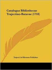 Catalogus Bibliothecae Trajectino-Batavae (1718) - Trajecti Ad Rhenum Publisher