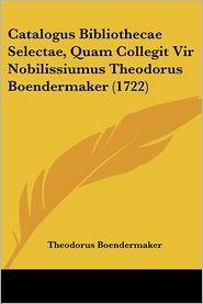Catalogus Bibliothecae Selectae, Quam Collegit Vir Nobilissiumus Theodorus Boendermaker (1722) - Theodorus Boendermaker