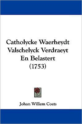 Catholycke Waerheydt Valschelyck Verdraeyt En Belastert (1753) - Johan Willem Coets